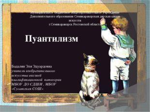 Пуантилизм Бадалян Эля Эдуардовна учитель изобразительного искусства высшей к