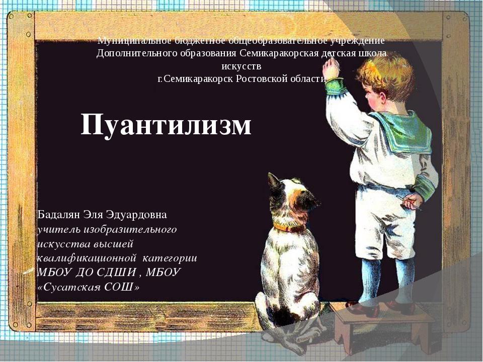 Пуантилизм Бадалян Эля Эдуардовна учитель изобразительного искусства высшей к...