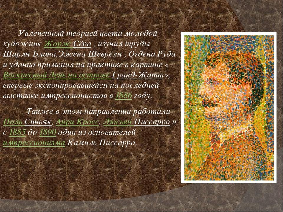 Увлеченный теорией цвета молодой художникЖорж Сёра, изучил труды Шарля Бла...