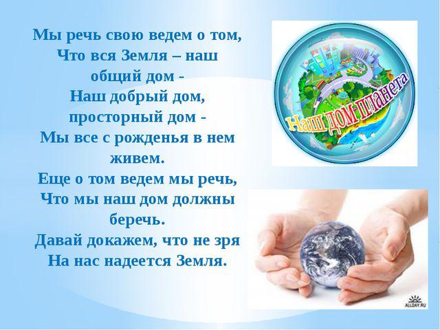 Мы речь свою ведем о том, Что вся Земля – наш общий дом - Наш добрый дом, про...