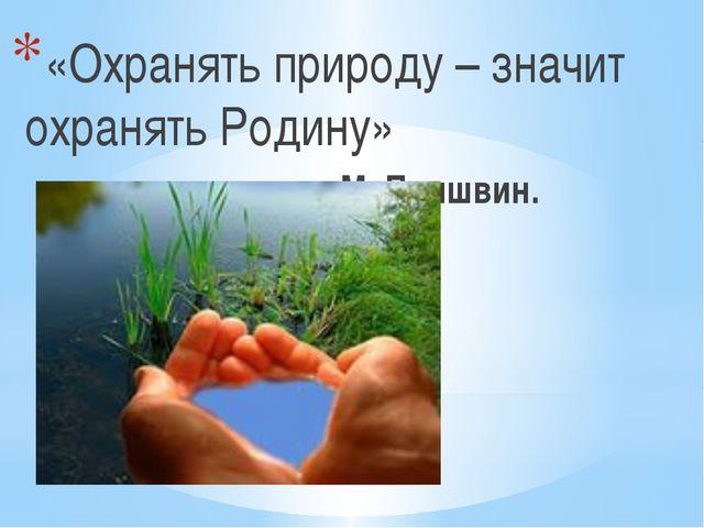 «Охранять природу – значит охранять Родину» М. Пришвин.