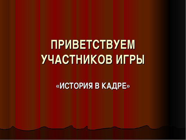 ПРИВЕТСТВУЕМ УЧАСТНИКОВ ИГРЫ «ИСТОРИЯ В КАДРЕ»