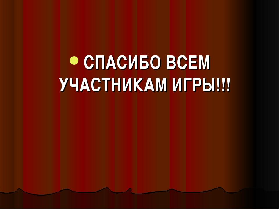 СПАСИБО ВСЕМ УЧАСТНИКАМ ИГРЫ!!!
