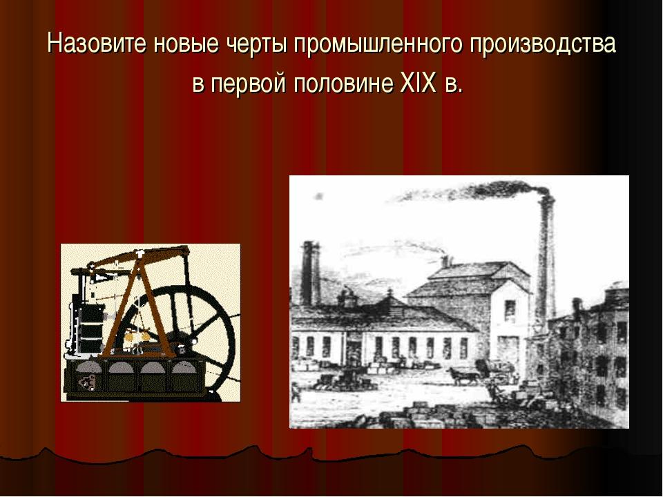 Назовите новые черты промышленного производства в первой половине XIX в.