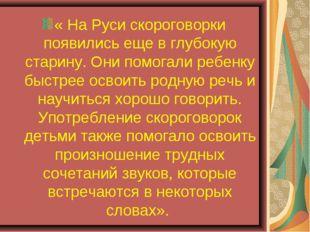 « На Руси скороговорки появились еще в глубокую старину. Они помогали ребенку