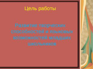 Цель работы Развитие творческих способностей и языковых возможностей младших
