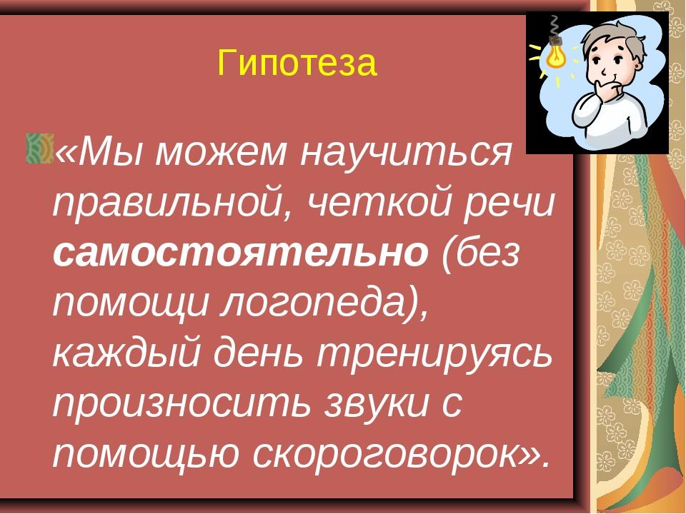 Гипотеза «Мы можем научиться правильной, четкой речи самостоятельно (без помо...