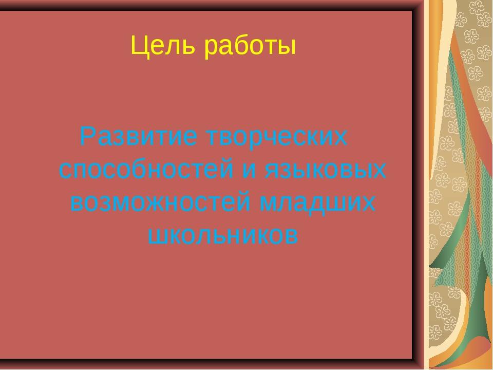 Цель работы Развитие творческих способностей и языковых возможностей младших...