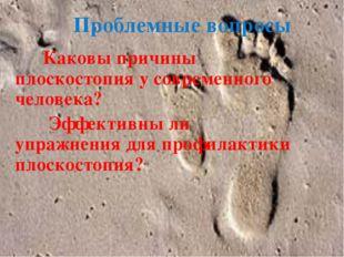Проблемные вопросы Каковы причины плоскостопия у современного человека? Эффек
