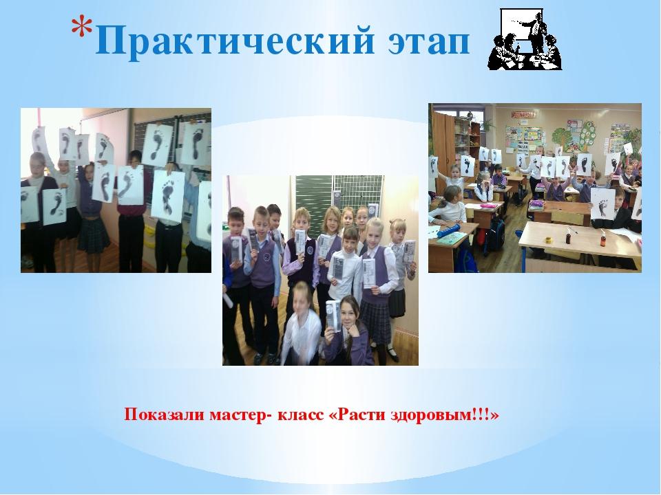 Практический этап Показали мастер- класс «Расти здоровым!!!»