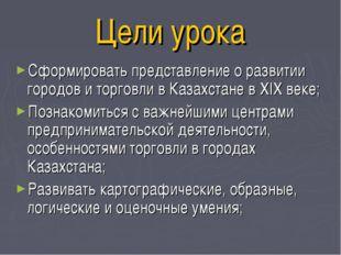 Цели урока Сформировать представление о развитии городов и торговли в Казахст
