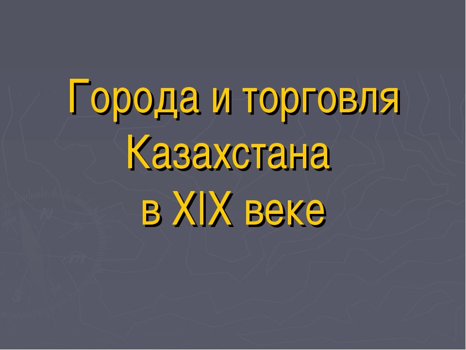 Города и торговля Казахстана в XIX веке