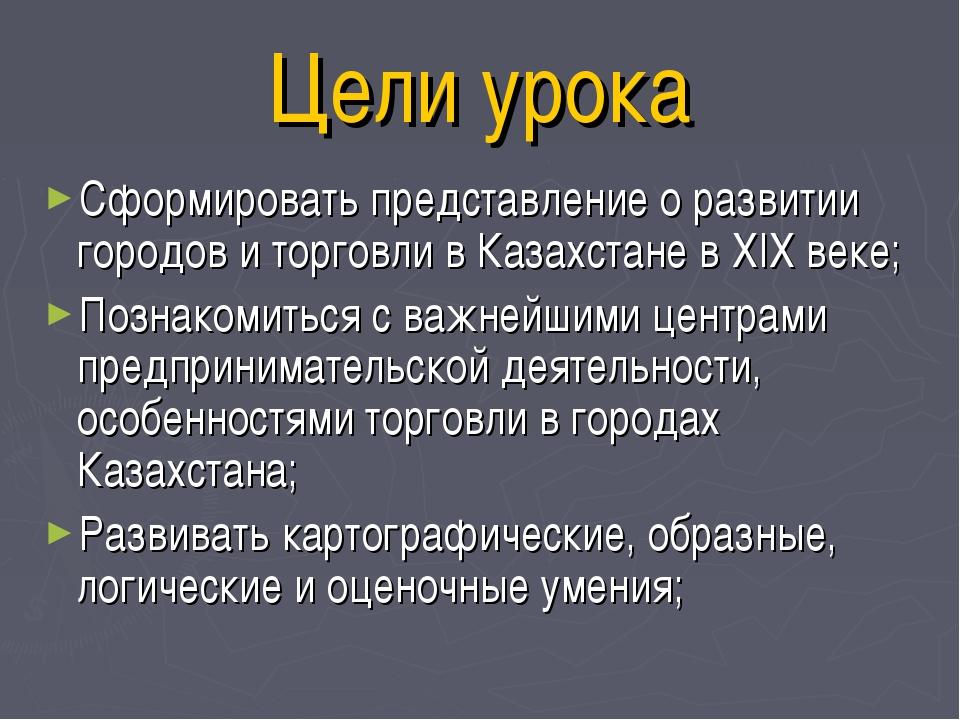 Цели урока Сформировать представление о развитии городов и торговли в Казахст...