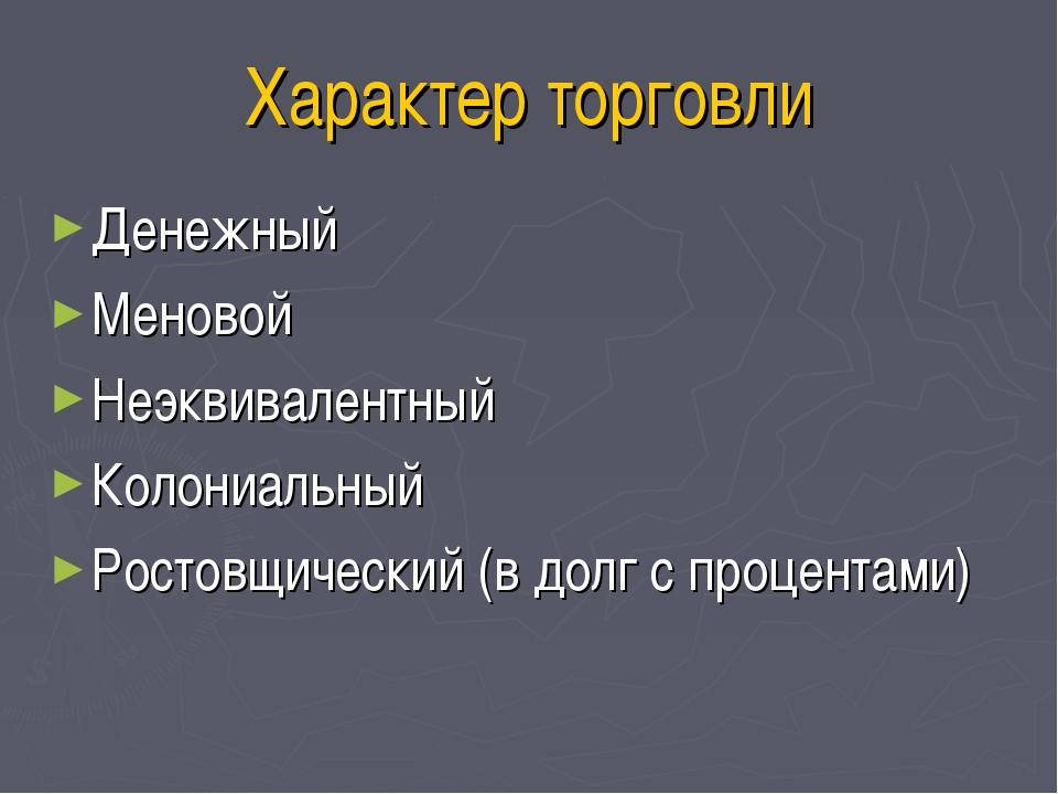 Характер торговли Денежный Меновой Неэквивалентный Колониальный Ростовщически...