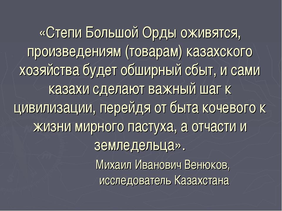 «Степи Большой Орды оживятся, произведениям (товарам) казахского хозяйства бу...