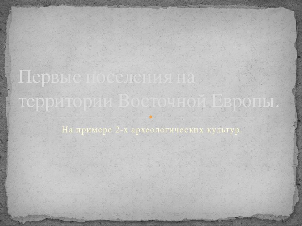 На примере 2-х археологических культур. Первые поселения на территории Восточ...