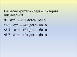 Бағалау критерийлері –Критерий оценивания 0 қате – «5» деген баға 1-2 қате –