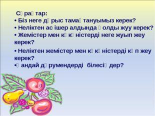 Сұрақтар: • Біз неге дұрыс тамақтануымыз керек? • Неліктен ас ішер алдында қ