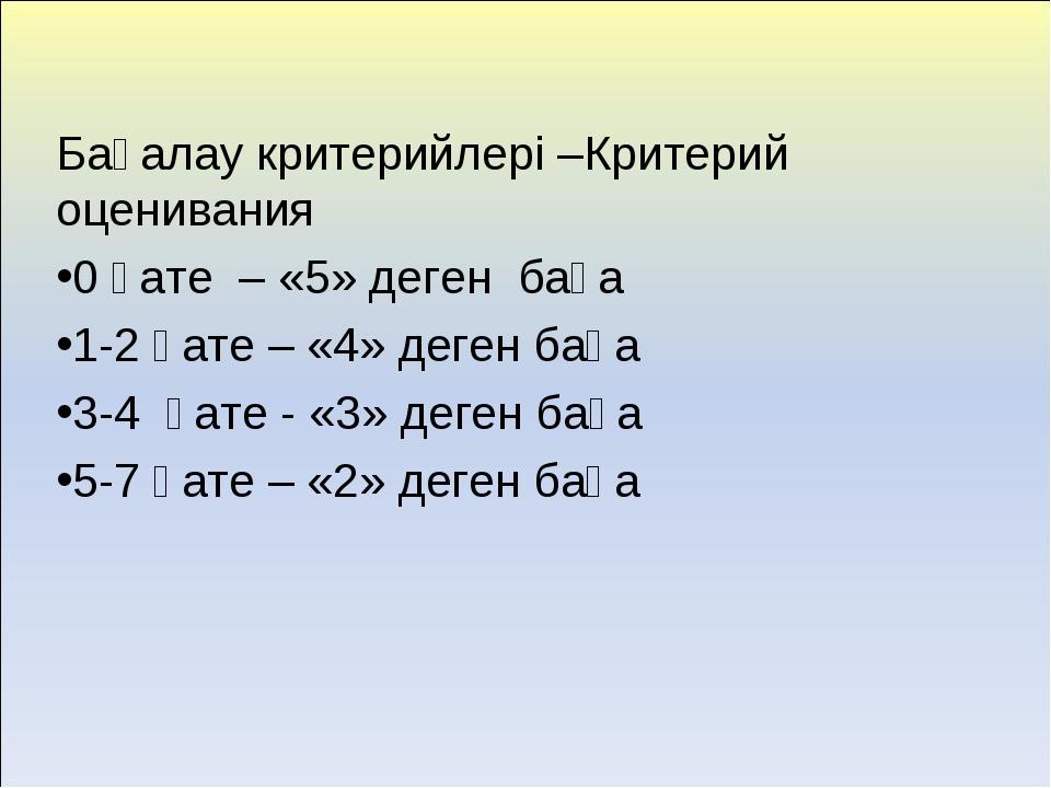 Бағалау критерийлері –Критерий оценивания 0 қате – «5» деген баға 1-2 қате –...