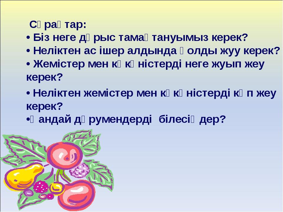 Сұрақтар: • Біз неге дұрыс тамақтануымыз керек? • Неліктен ас ішер алдында қ...