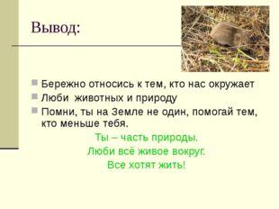Вывод: Бережно относись к тем, кто нас окружает Люби животных и природу Помни