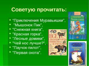 """Советую прочитать: """"Приключения Муравьишки"""", """"Мышонок Пик"""", """"Снежная книга"""","""