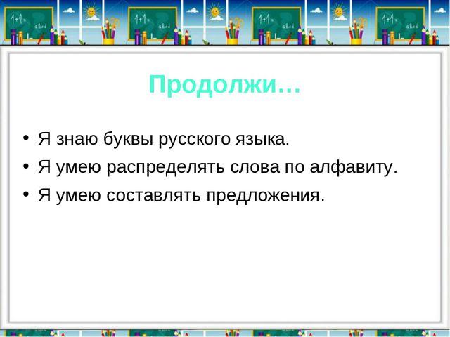 Продолжи… Я знаю буквы русского языка. Я умею распределять слова по алфавиту....