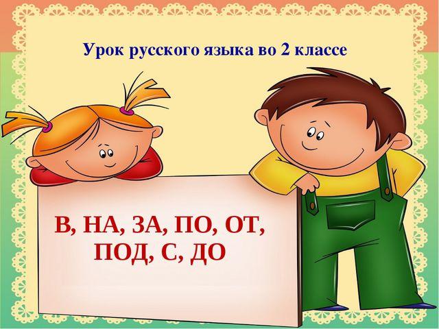 Урок русского языка во 2 классе В, НА, ЗА, ПО, ОТ, ПОД, С, ДО