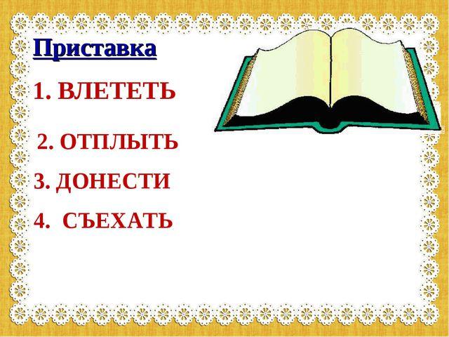 Приставка 1. ВЛЕТЕТЬ 2. ОТПЛЫТЬ 3. ДОНЕСТИ 4. СЪЕХАТЬ
