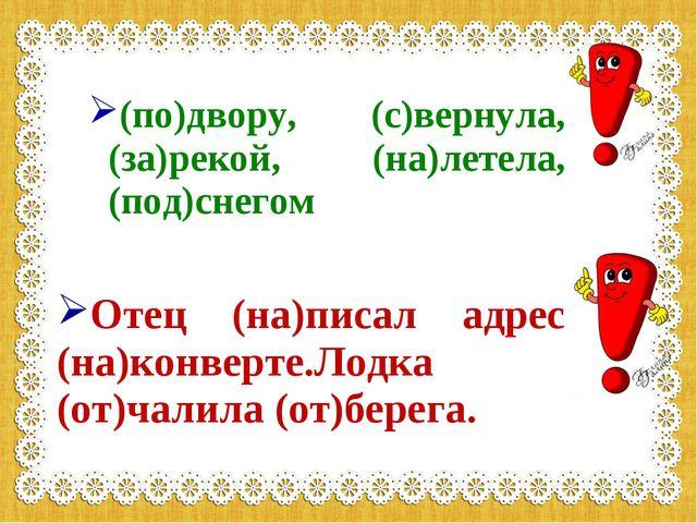 (по)двору, (с)вернула, (за)рекой, (на)летела, (под)снегом Отец (на)писал адр...