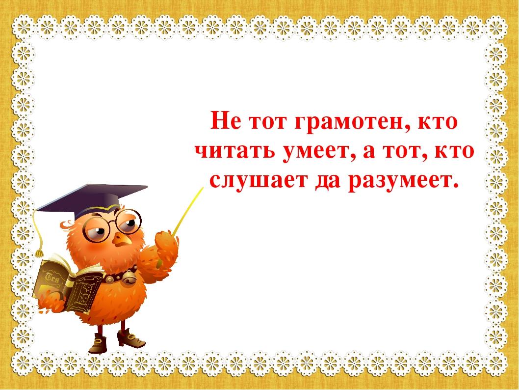 Не тот грамотен, кто читать умеет, а тот, кто слушает да разумеет.