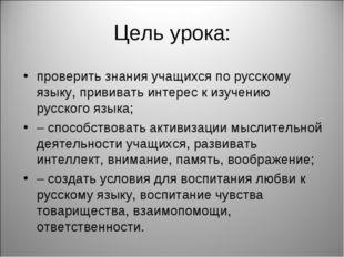 Цель урока: проверить знания учащихся по русскому языку, прививать интерес к