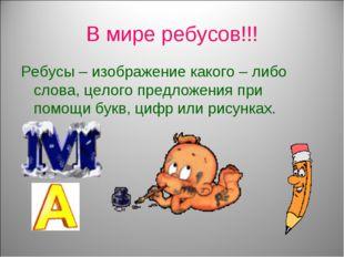 В мире ребусов!!! Ребусы – изображение какого – либо слова, целого предложени