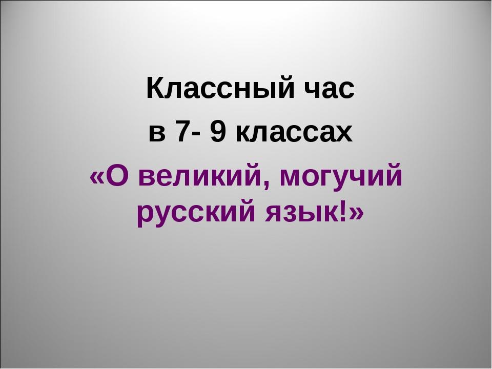 Классный час в 7- 9 классах «О великий, могучий русский язык!»