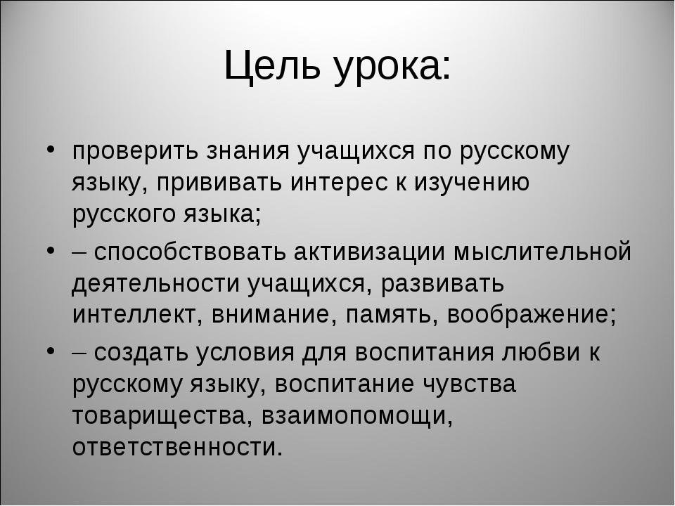 Цель урока: проверить знания учащихся по русскому языку, прививать интерес к...