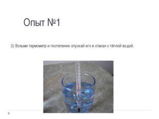 Опыт №1 2) Возьми термометр и постепенно опускай его в стакан с тёплой водой.