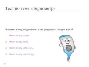 Тест по теме «Термометр» Что имеют в виду, когда говорят, что на улице тепло,
