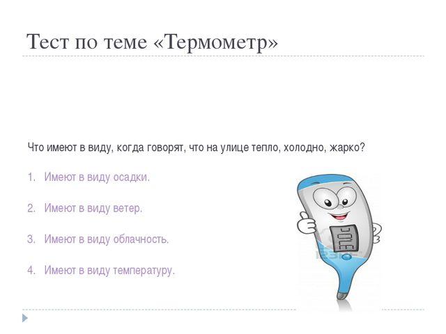 Тест по теме «Термометр» Что имеют в виду, когда говорят, что на улице тепло,...