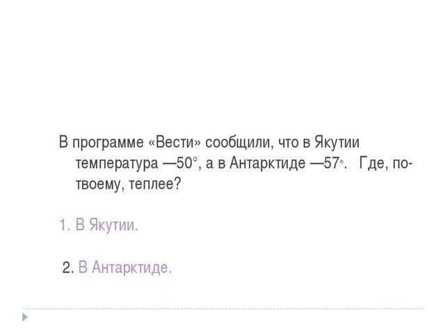 В программе «Вести» сообщили, что в Якутии температура —50°, а в Антарктиде —...