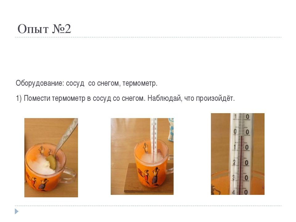 Опыт №2 Оборудование: сосуд со снегом, термометр. 1) Помести термометр в сосу...