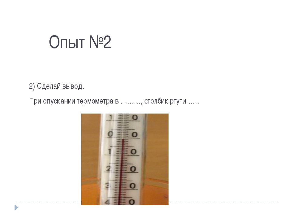 Опыт №2 2) Сделай вывод. При опускании термометра в ………, столбик ртути……