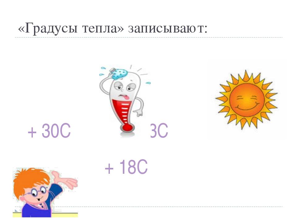 «Градусы тепла» записывают: + 30С + 3С + 18С