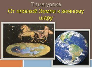 Тема урока От плоской Земли к земному шару
