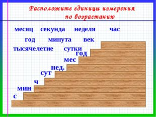 секунда Расположите единицы измерения по возрастанию час неделя сутки месяц