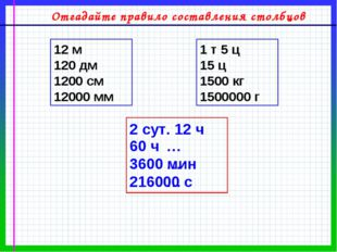2 сут. 12 ч 60 ч 3600 мин 216000 с 12 м 120 дм 1200 см 12000 мм 1 т 5 ц 15 ц