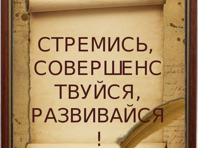 GАЛЕКСЕЙ КОНДРАТЬЕВИЧ САВРАСОВ СТРЕМИСЬ, СОВЕРШЕНСТВУЙСЯ, РАЗВИВАЙСЯ!