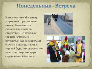 К первому дню Масленицы устраивали горы, висячие качели, балаганы для скоморо