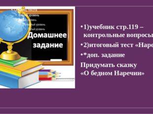 1)учебник стр.119 – контрольные вопросы; 2)итоговый тест «Наречие» *доп. зада