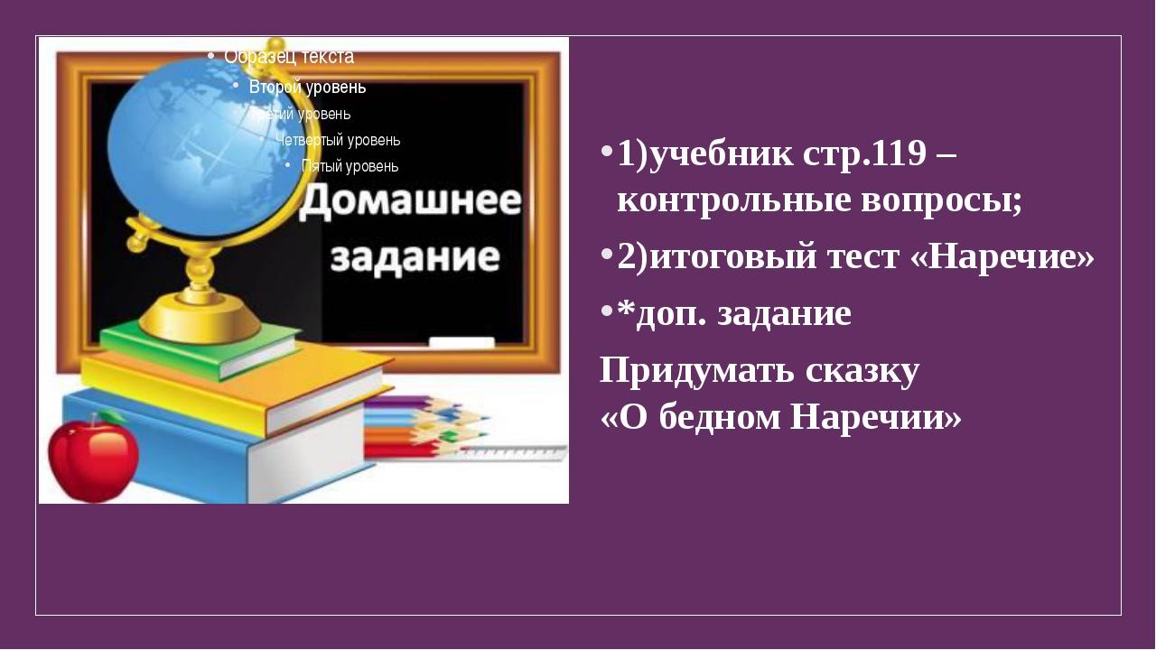 1)учебник стр.119 – контрольные вопросы; 2)итоговый тест «Наречие» *доп. зада...