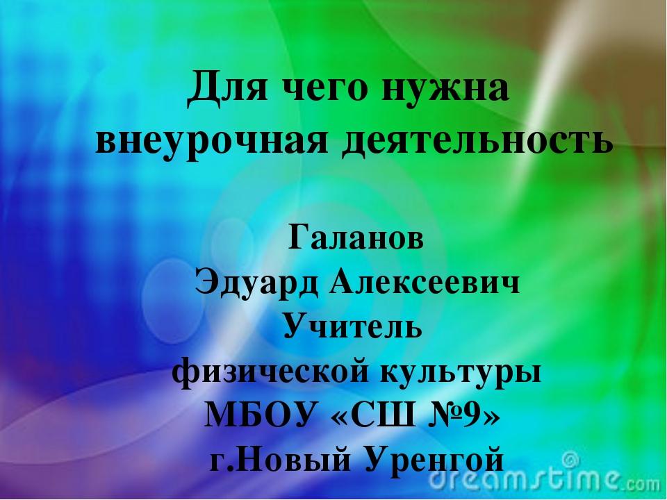 Галанов Эдуард Алексеевич Учитель физической культуры МБОУ «СШ №9» г.Новый Ур...
